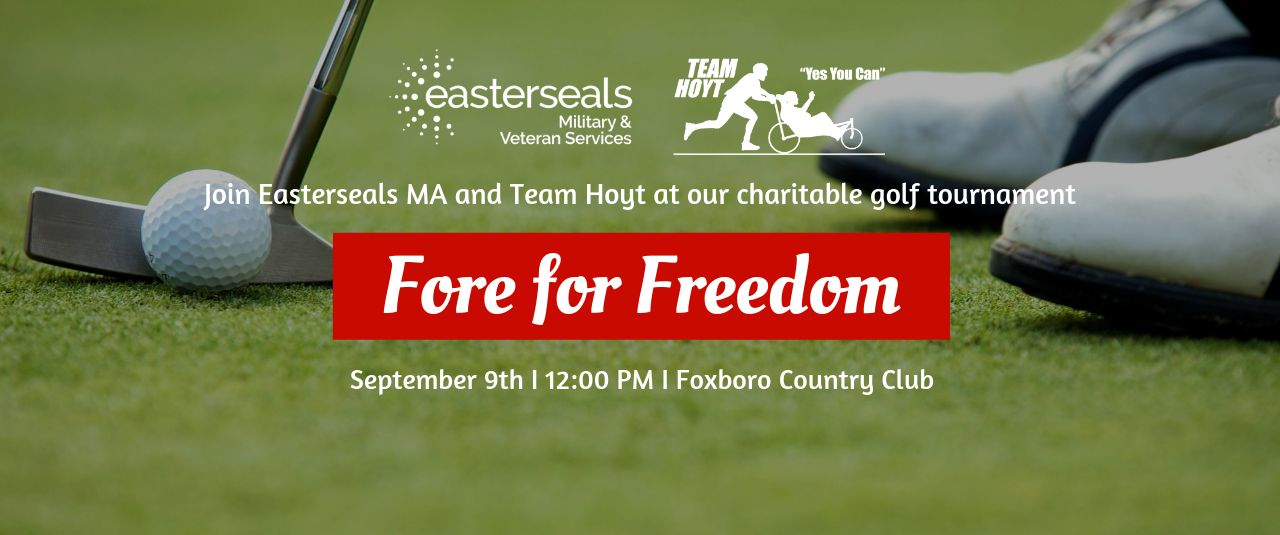 Join easter seals mass and team hoyt at our charitable golf tournament Fore for Freedom. September ninth, 12 p m, foxboro country club.