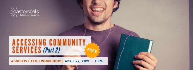 A young man holds up a book with headphones seemingly plugged into it. ESMA logo in the upper left corner. 'Accessing Community Services Part 2 AT Workshop April 22, 2021 at 1 PM' written in lower left corner
