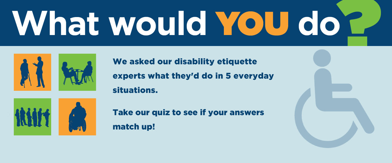 We asked our disability etiquette experts what they would do in 5 everyday situations. Take the quiz to see if your answers match up!