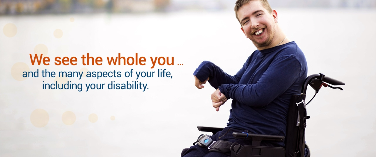 We see the whole you and the many aspects of your life, including your disability
